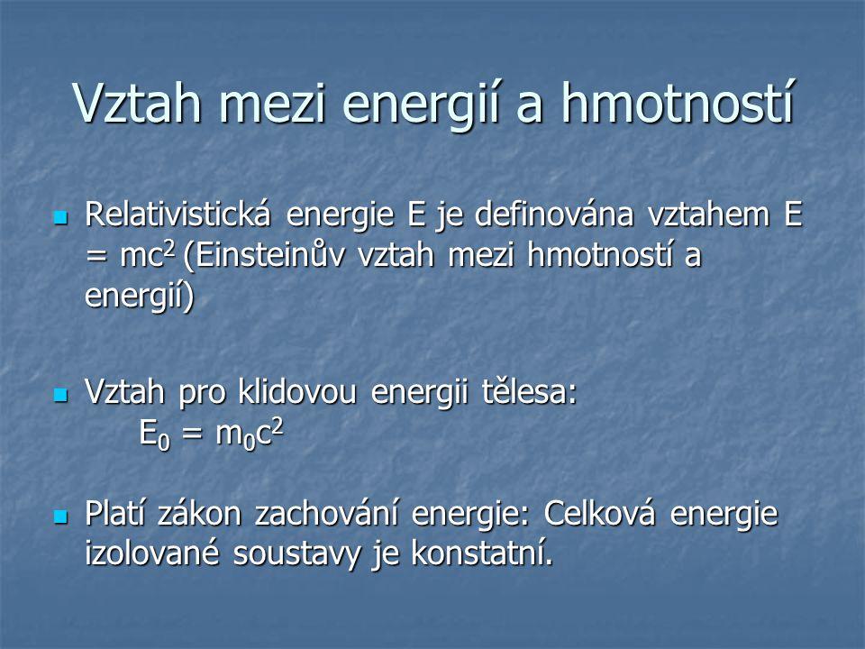 Vztah mezi energií a hmotností Relativistická energie E je definována vztahem E = mc 2 (Einsteinův vztah mezi hmotností a energií) Relativistická ener