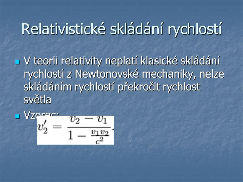 Relativistické skládání rychlostí V teorii relativity neplatí klasické skládání rychlostí z Newtonovské mechaniky, nelze skládáním rychlostí překročit