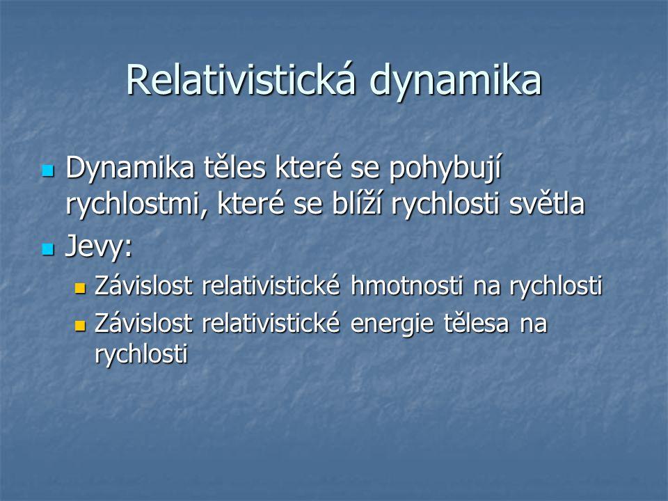 Relativistická dynamika Dynamika těles které se pohybují rychlostmi, které se blíží rychlosti světla Dynamika těles které se pohybují rychlostmi, kter