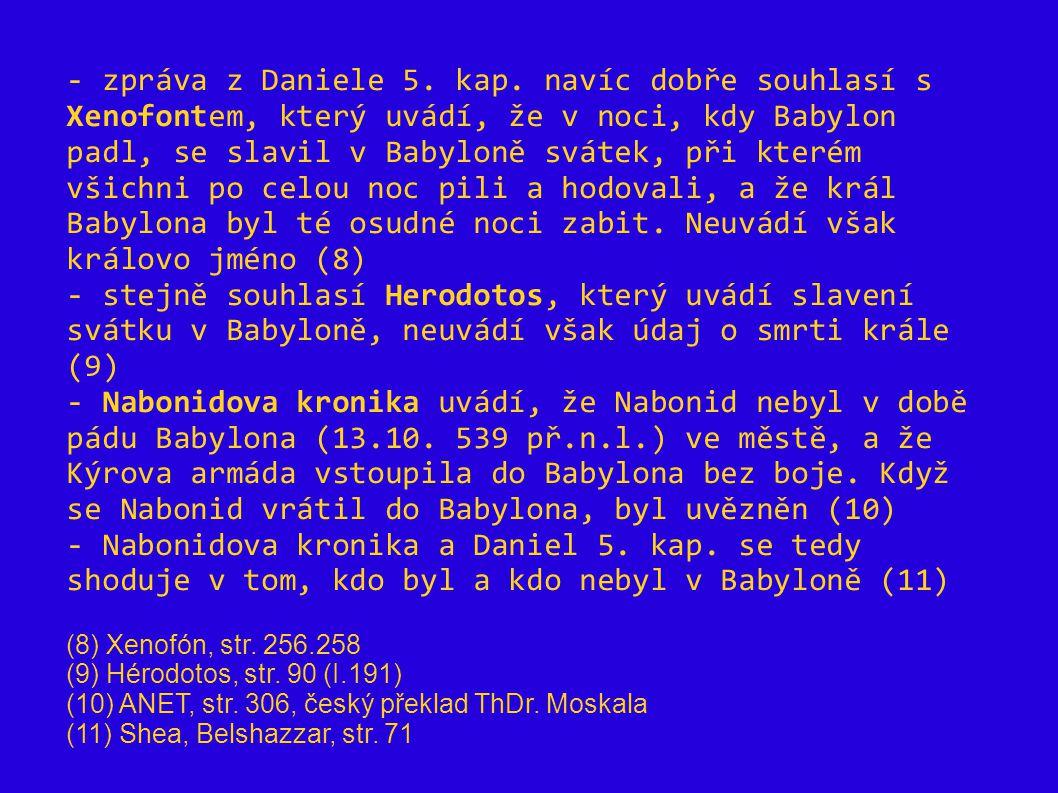 - zpráva z Daniele 5. kap. navíc dobře souhlasí s Xenofontem, který uvádí, že v noci, kdy Babylon padl, se slavil v Babyloně svátek, při kterém všichn