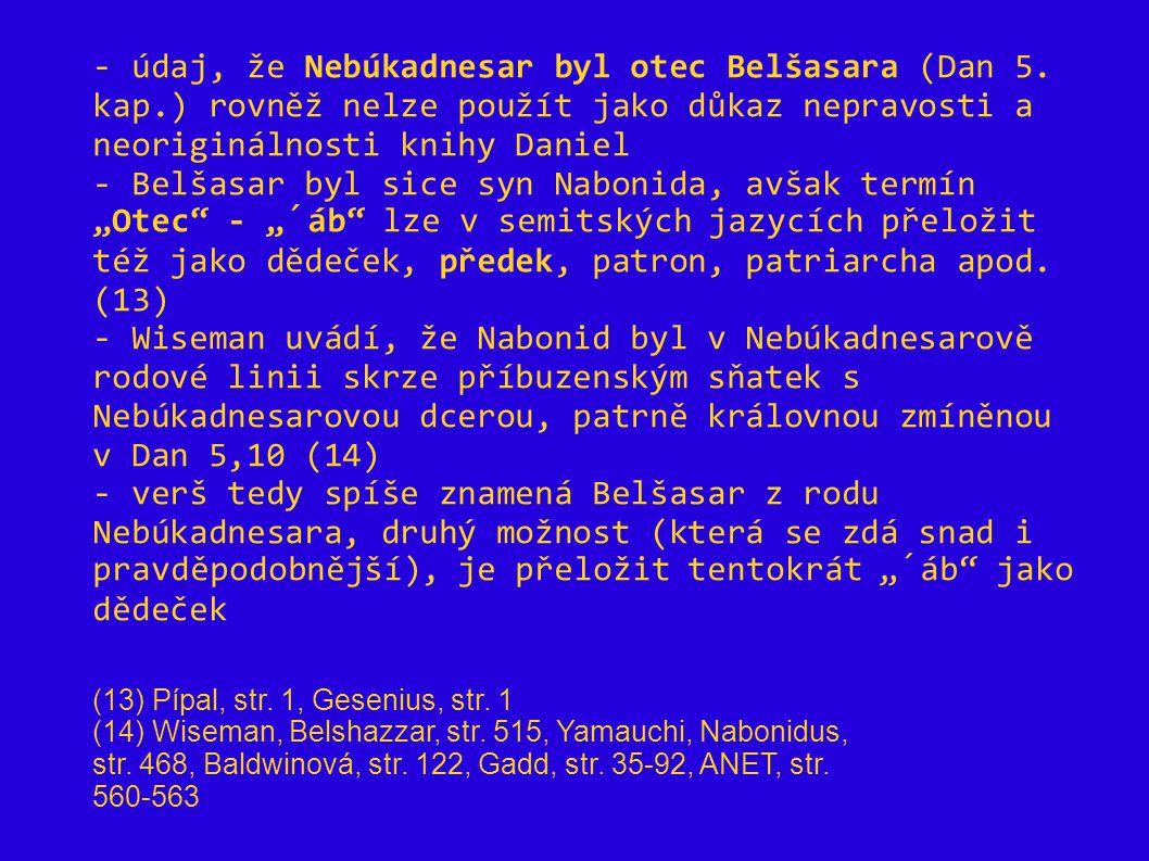 - údaj, že Nebúkadnesar byl otec Belšasara (Dan 5. kap.) rovněž nelze použít jako důkaz nepravosti a neoriginálnosti knihy Daniel - Belšasar byl sice
