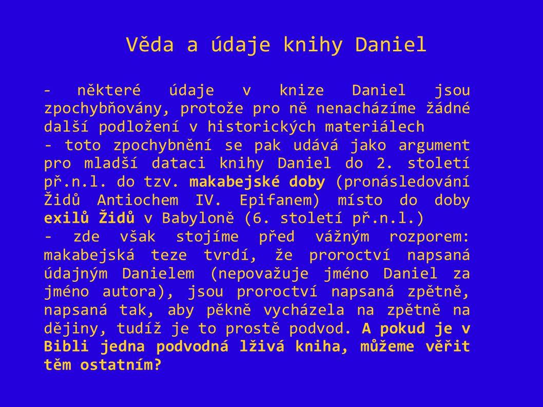 Věda a údaje knihy Daniel - některé údaje v knize Daniel jsou zpochybňovány, protože pro ně nenacházíme žádné další podložení v historických materiálech - toto zpochybnění se pak udává jako argument pro mladší dataci knihy Daniel do 2.