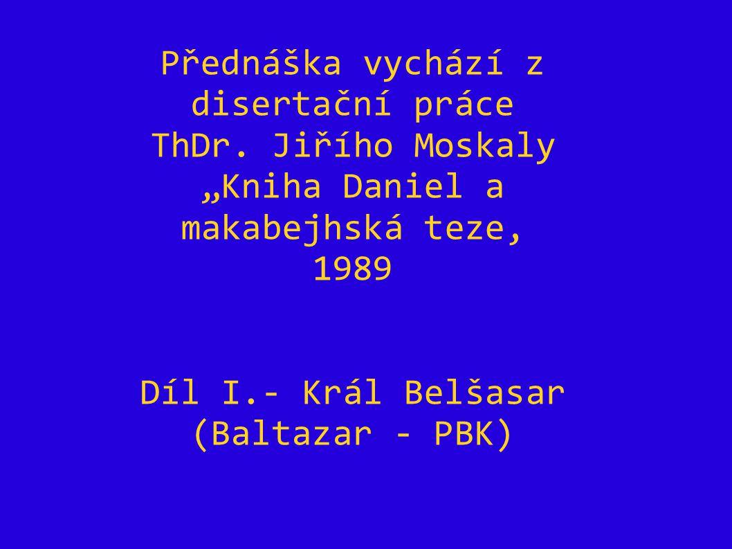 """Přednáška vychází z disertační práce ThDr. Jiřího Moskaly """"Kniha Daniel a makabejhská teze, 1989 Díl I.- Král Belšasar (Baltazar - PBK)"""