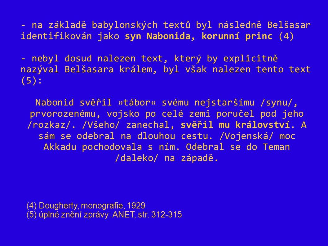 - na základě babylonských textů byl následně Belšasar identifikován jako syn Nabonida, korunní princ (4) - nebyl dosud nalezen text, který by explicit