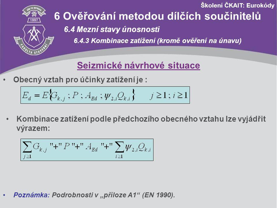 Školení ČKAIT: Eurokódy 6 Ověřování metodou dílčích součinitelů 6.4 Mezní stavy únosnosti 6.4.3 Kombinace zatížení (kromě ověření na únavu) Seizmické