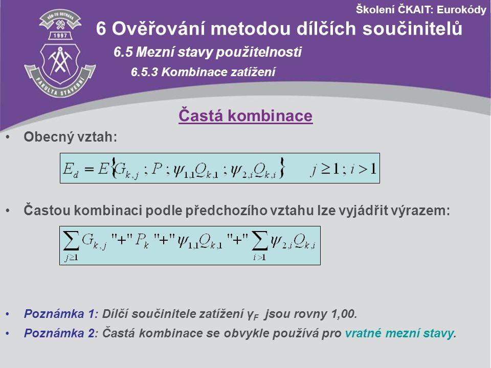 Školení ČKAIT: Eurokódy 6 Ověřování metodou dílčích součinitelů 6.5 Mezní stavy použitelnosti 6.5.3 Kombinace zatížení Obecný vztah: Častá kombinace Č