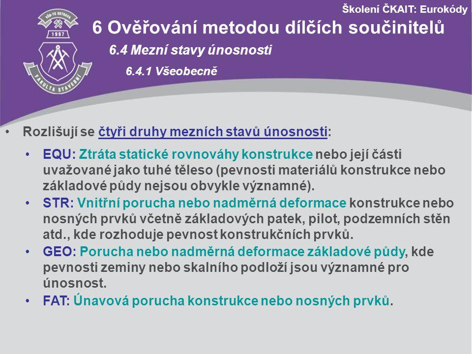 Školení ČKAIT: Eurokódy 6 Ověřování metodou dílčích součinitelů 6.4 Mezní stavy únosnosti 6.4.1 Všeobecně Rozlišují se čtyři druhy mezních stavů únosn