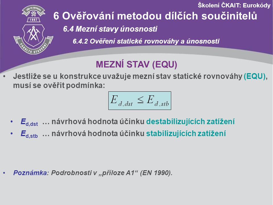 Školení ČKAIT: Eurokódy 6 Ověřování metodou dílčích součinitelů 6.4 Mezní stavy únosnosti 6.4.2 Ověření statické rovnováhy a únosnosti MEZNÍ STAV (EQU) – MODELOVÝ PŘÍKLAD ZADÁNÍ: Na prostý nosník s převislým koncem působí rovnoměrná stálá zatížení g 1 a g 2 (zatížení se považují za nezávislá), soustředěné zatížení stálé G a užitná zatížení q 1 a q 2 kategorie A (obytné plochy, EN 1991-1-1).