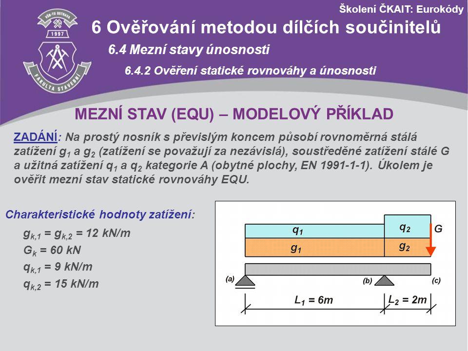 Školení ČKAIT: Eurokódy 6 Ověřování metodou dílčích součinitelů 6.4 Mezní stavy únosnosti 6.4.2 Ověření statické rovnováhy a únosnosti Dílčí součinitelé: EN 1990 Tabulka A1.2(A) Podmínka statické rovnováhy (v souladu s výrazem 6.10, EN 1990): NEVYHOVUJE - nutno kotvit v podpoře (a) na tah - kotvení se navrhne se součiniteli pro mezní stav (STR) !!.