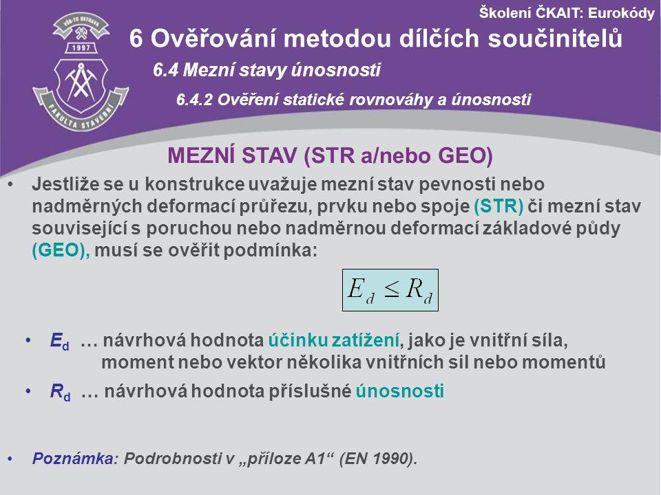 Školení ČKAIT: Eurokódy Návrhové hodnoty zatížení STR/GEO (soubor B) Trvalé a dočasné návrhové situace Stálá zatížení Hlavní proměnné zatížení Vedlejší proměnná zatížení nepříznivápříznivá nejúčinnější (pokud se vyskytuje) ostatní Výraz (6.10a)1,35 G kj,sup 1,00 G kj,inf - 1,5 ψ 0,1 Q k,i (0 pro příznivé) 1,5 ψ 0,i Q k,i (0 pro příznivé) Výraz (6.10b) 0,85 x 1,35 G kj,sup 1,00 G kj,inf 1,5 Q k,1 (0 pro příznivé) - 1,5 ψ 0,i Q k,i (0 pro příznivé) Výraz (6.10)1,35 G kj,sup 1,00 G kj,inf 1,5 Q k,1 (0 pro příznivé) - 1,5 ψ 0,i Q k,i (0 pro příznivé) A1 Použití pro pozemní stavby A1.3 Mezní stavy únosnosti A1.3.1 Návrhové hodnoty zatížení (trvalé a dočasné n.