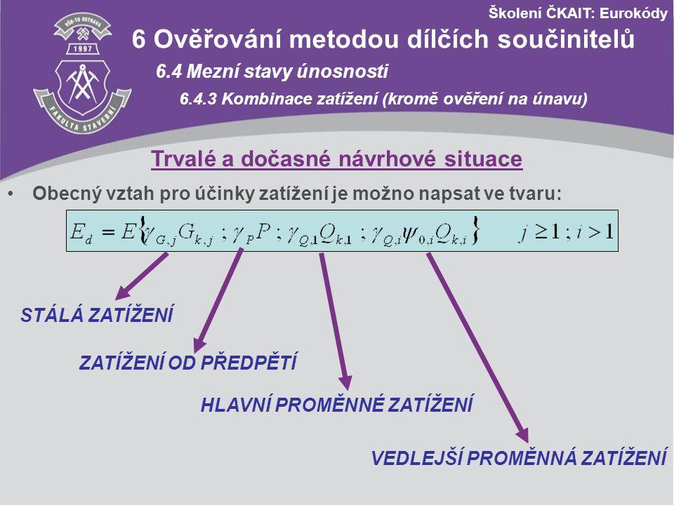 Školení ČKAIT: Eurokódy Návrhové hodnoty zatížení STR/GEO (soubor C) Trvalé a dočasné návrhové situace Stálá zatížení Hlavní proměnné zatížení Vedlejší proměnná zatížení nepříznivápříznivá nejúčinnější (pokud se vyskytuje) ostatní Výraz (6.10)1,00 G kj,sup 1,00 G kj,inf 1,30 Q k,1 (0 pro příznivé) - 1,30 ψ 0,i Q k,i (0 pro příznivé) A1 Použití pro pozemní stavby A1.3 Mezní stavy únosnosti A1.3.1 Návrhové hodnoty zatížení (trvalé a dočasné n.