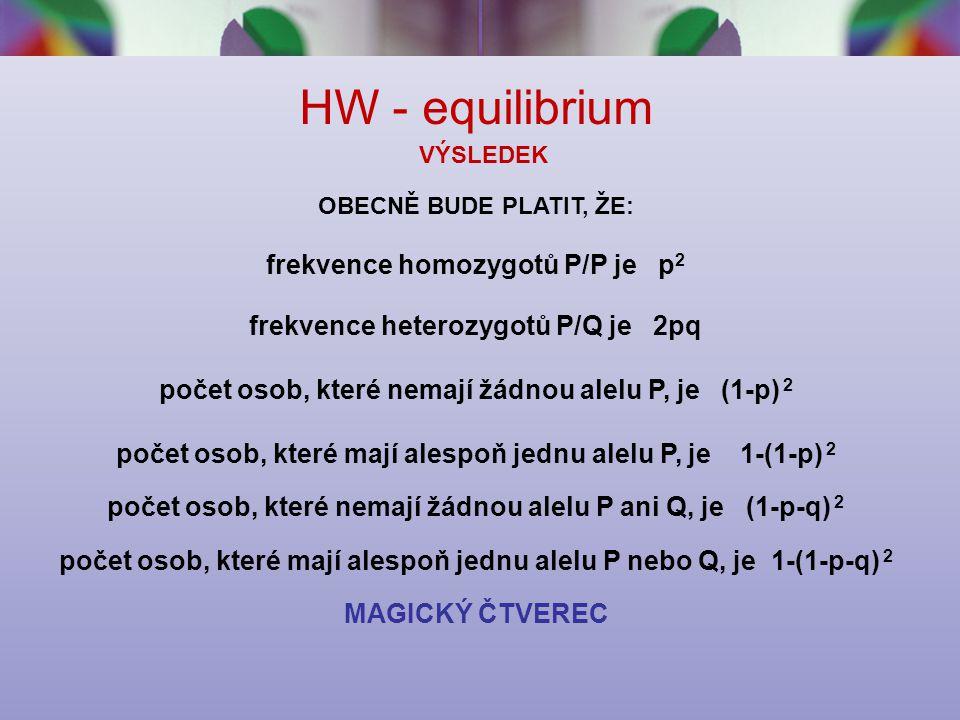 HW - equilibrium VÝSLEDEK OBECNĚ BUDE PLATIT, ŽE: frekvence homozygotů P/P je p 2 frekvence heterozygotů P/Q je 2pq počet osob, které nemají žádnou alelu P, je (1-p) 2 počet osob, které mají alespoň jednu alelu P, je 1-(1-p) 2 počet osob, které nemají žádnou alelu P ani Q, je (1-p-q) 2 počet osob, které mají alespoň jednu alelu P nebo Q, je 1-(1-p-q) 2 MAGICKÝ ČTVEREC
