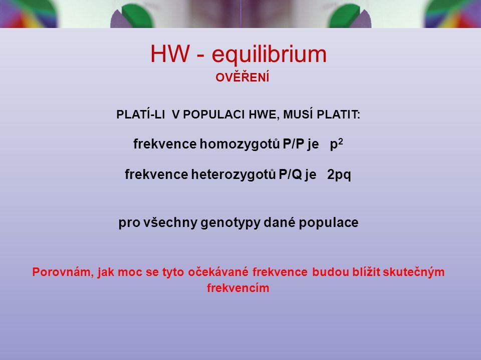 HW - equilibrium OVĚŘENÍ PLATÍ-LI V POPULACI HWE, MUSÍ PLATIT: frekvence homozygotů P/P je p 2 frekvence heterozygotů P/Q je 2pq pro všechny genotypy dané populace Porovnám, jak moc se tyto očekávané frekvence budou blížit skutečným frekvencím