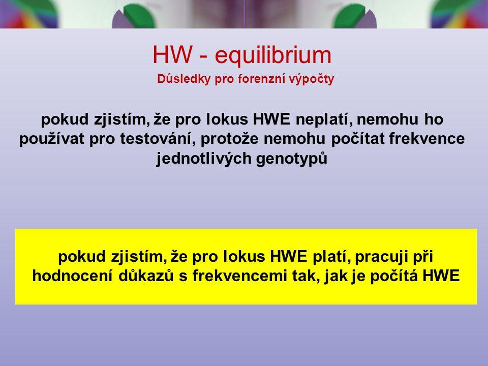 HW - equilibrium Důsledky pro forenzní výpočty pokud zjistím, že pro lokus HWE neplatí, nemohu ho používat pro testování, protože nemohu počítat frekvence jednotlivých genotypů pokud zjistím, že pro lokus HWE platí, pracuji při hodnocení důkazů s frekvencemi tak, jak je počítá HWE