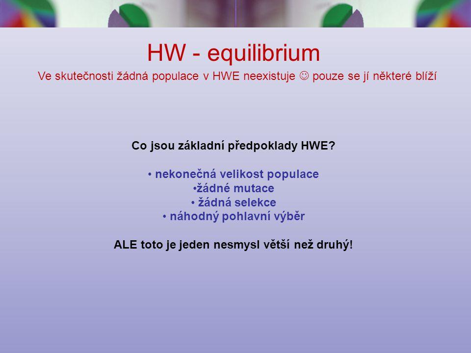 HW - equilibrium Ve skutečnosti žádná populace v HWE neexistuje pouze se jí některé blíží Co jsou základní předpoklady HWE.