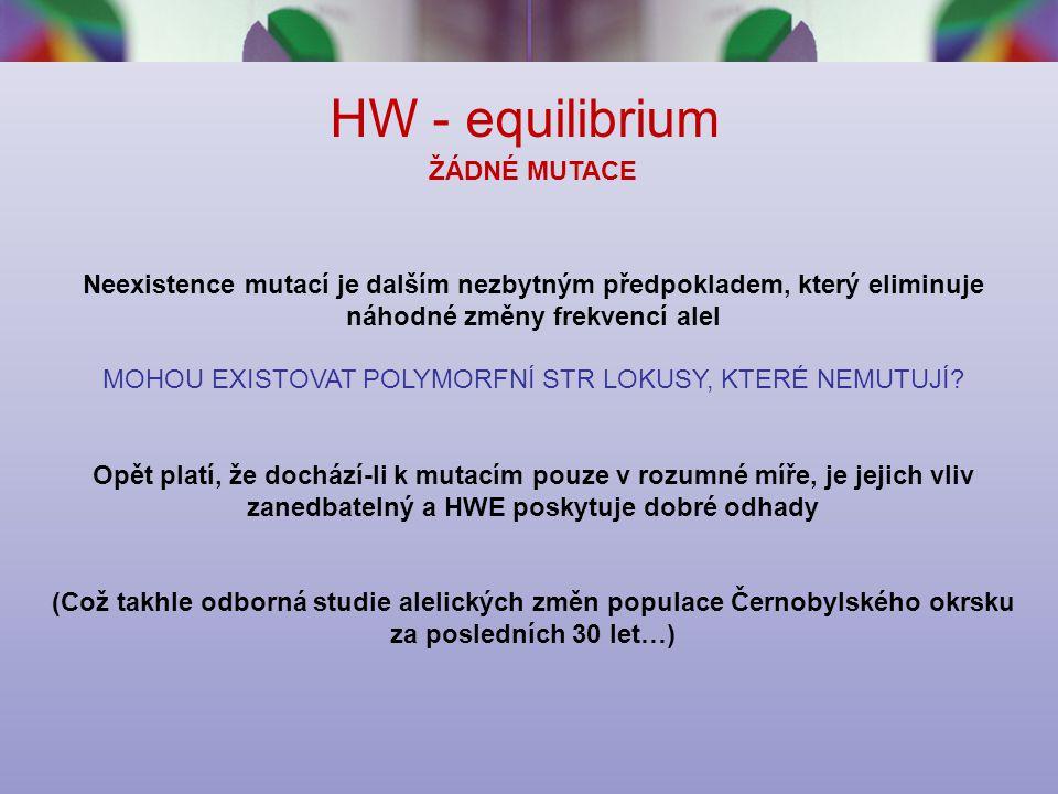 HW - equilibrium ŽÁDNÉ MUTACE Neexistence mutací je dalším nezbytným předpokladem, který eliminuje náhodné změny frekvencí alel MOHOU EXISTOVAT POLYMORFNÍ STR LOKUSY, KTERÉ NEMUTUJÍ.