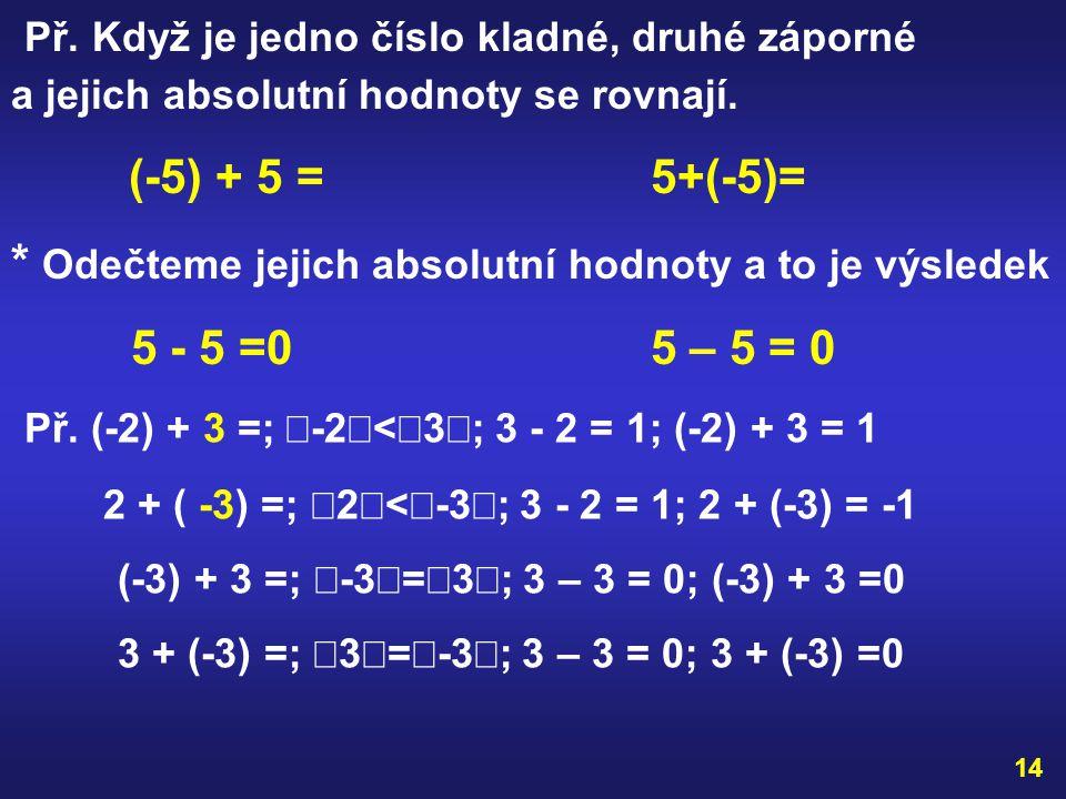 13 SČÍTÁNÍ CELÝCH ČÍSEL S RŮZNÝMI ZNAMÉNKY Př. 5 + (-3) = (-5)+3= * zjistíme, které z čísel má větší absolutní hodnotu  5  =5,  -3  = 3 ;  5 