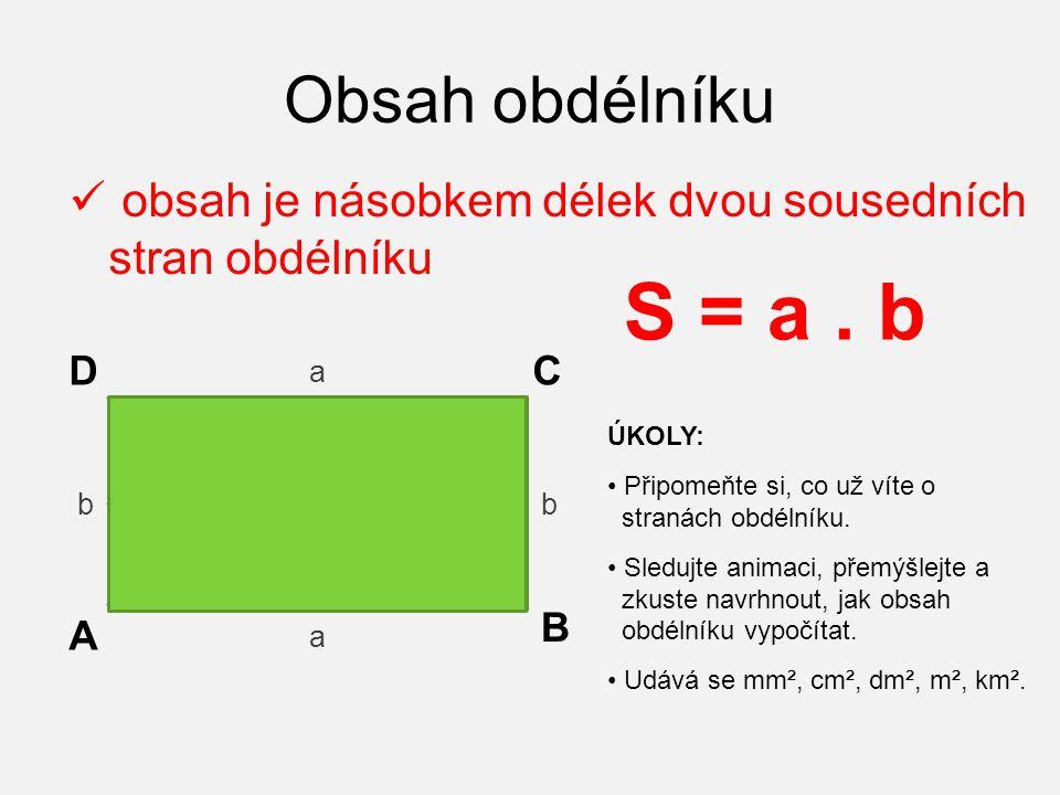 Obsah obdélníku obsah je násobkem délek dvou sousedních stran obdélníku A B CD a b a b S = a. b ÚKOLY: Připomeňte si, co už víte o stranách obdélníku.