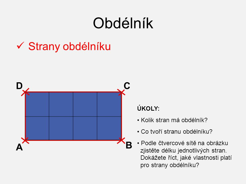 Obdélník Strany obdélníku A B CD ÚKOLY: Kolik stran má obdélník? Co tvoří stranu obdélníku? Podle čtvercové sítě na obrázku zjistěte délku jednotlivýc