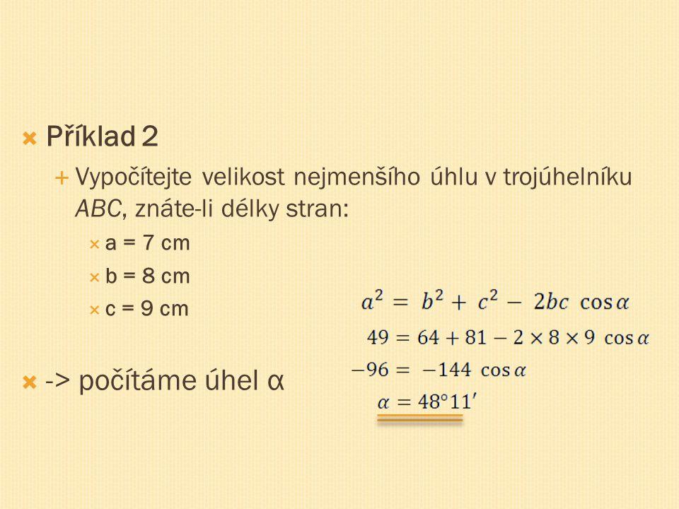  Příklad 2  Vypočítejte velikost nejmenšího úhlu v trojúhelníku ABC, znáte-li délky stran:  a = 7 cm  b = 8 cm  c = 9 cm  -> počítáme úhel α
