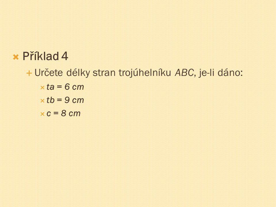  Příklad 4  Určete délky stran trojúhelníku ABC, je-li dáno:  ta = 6 cm  tb = 9 cm  c = 8 cm
