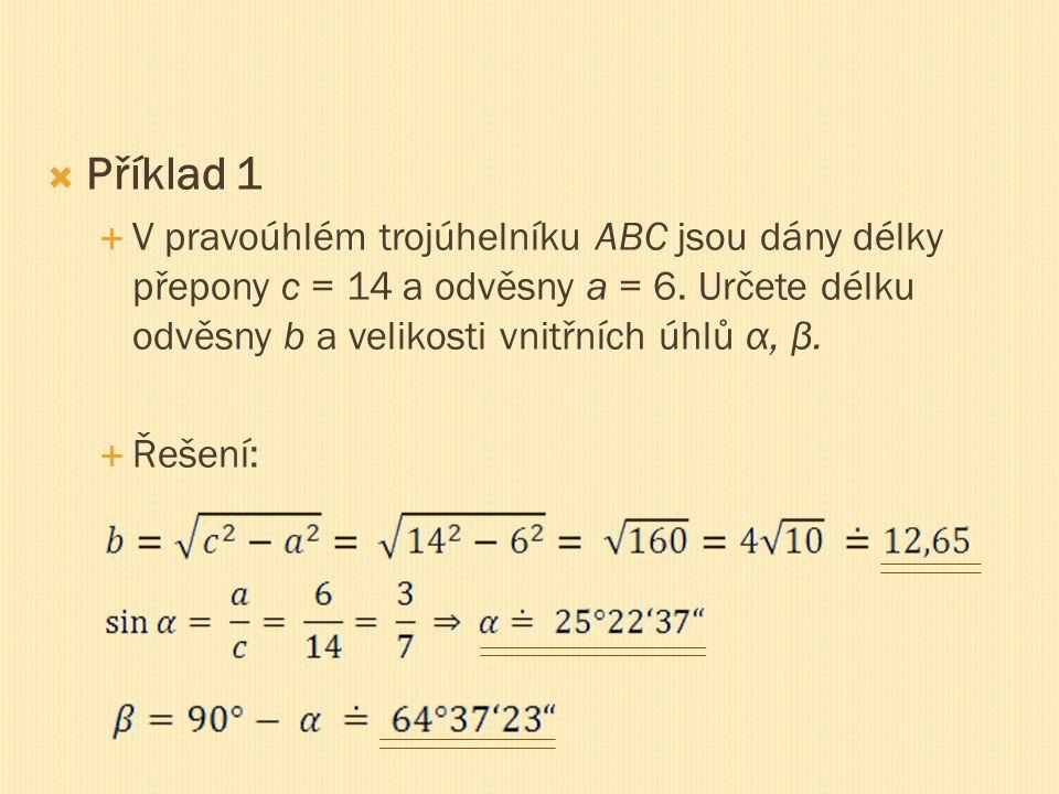  Příklad 1  V pravoúhlém trojúhelníku ABC jsou dány délky přepony c = 14 a odvěsny a = 6. Určete délku odvěsny b a velikosti vnitřních úhlů α, β. 