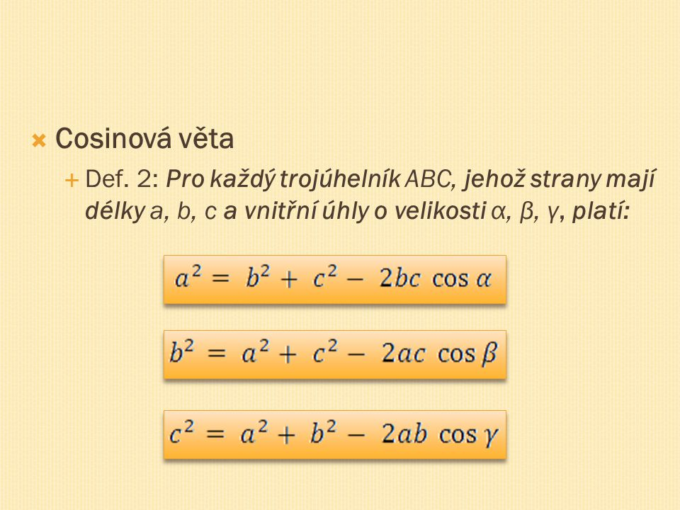  Cosinová věta  Def. 2: Pro každý trojúhelník ABC, jehož strany mají délky a, b, c a vnitřní úhly o velikosti α, β, γ, platí: