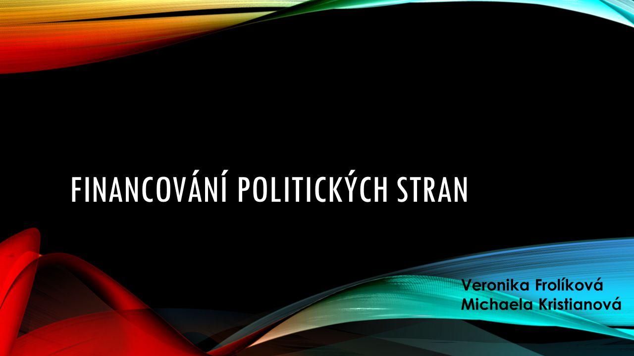 FINANCOVÁNÍ POLITICKÝCH STRAN Veronika Frolíková Michaela Kristianová