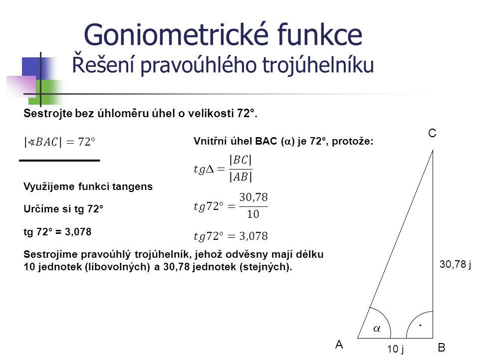 Goniometrické funkce Řešení pravoúhlého trojúhelníku Sestrojte bez úhloměru úhel o velikosti 72°. B A C  · Využijeme funkci tangens Určíme si tg 72°