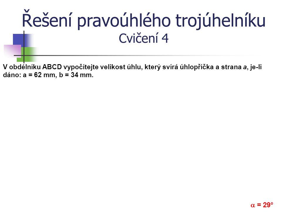 Řešení pravoúhlého trojúhelníku Cvičení 4 V obdélníku ABCD vypočítejte velikost úhlu, který svírá úhlopříčka a strana a, je-li dáno: a = 62 mm, b = 34