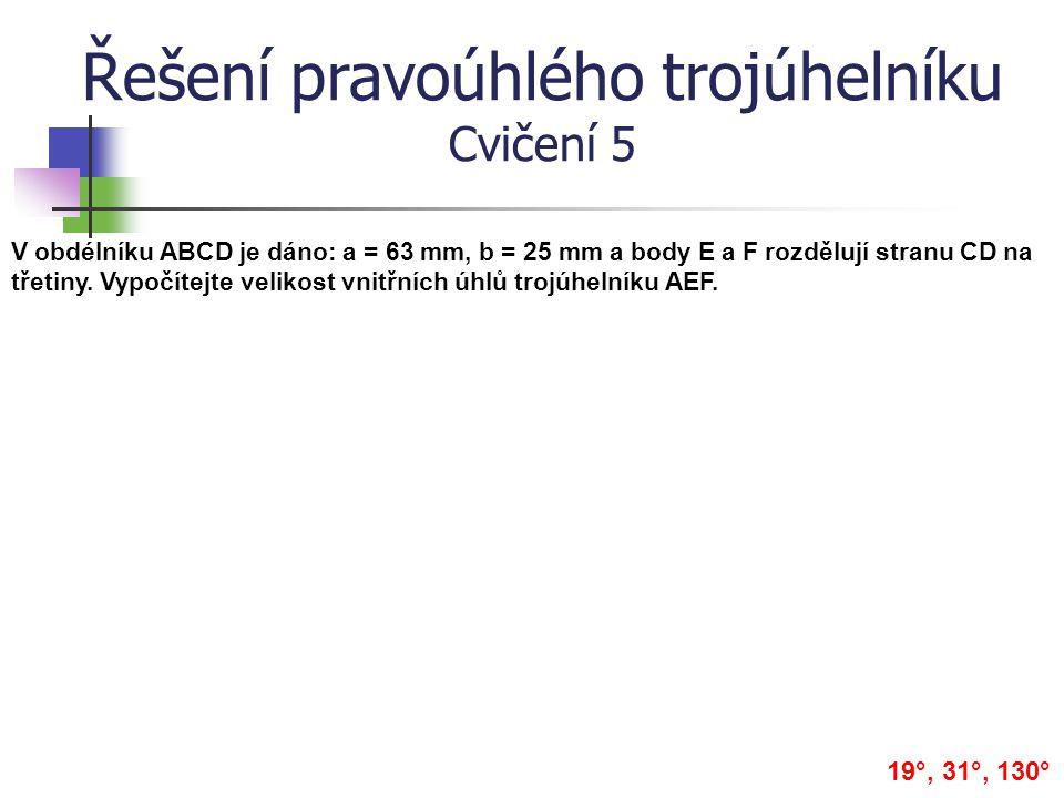 Řešení pravoúhlého trojúhelníku Cvičení 5 V obdélníku ABCD je dáno: a = 63 mm, b = 25 mm a body E a F rozdělují stranu CD na třetiny. Vypočítejte veli