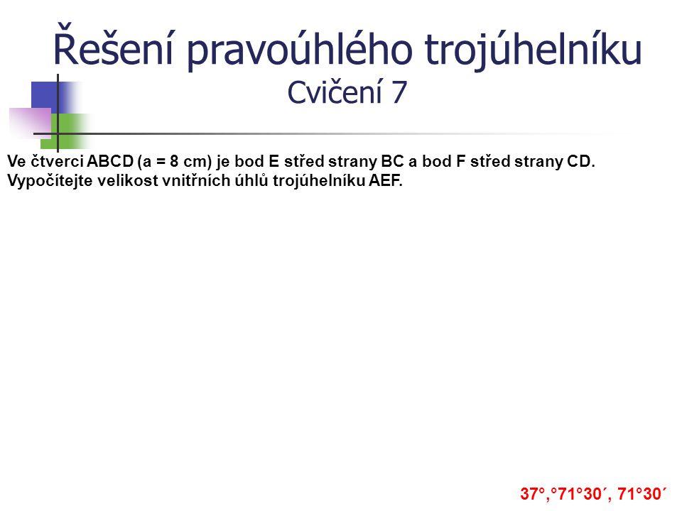 Řešení pravoúhlého trojúhelníku Cvičení 7 Ve čtverci ABCD (a = 8 cm) je bod E střed strany BC a bod F střed strany CD. Vypočítejte velikost vnitřních