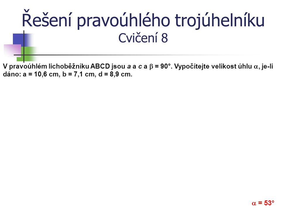 Řešení pravoúhlého trojúhelníku Cvičení 8 V pravoúhlém lichoběžníku ABCD jsou a a c a  = 90°. Vypočítejte velikost úhlu , je-li dáno: a = 10,6 cm, b