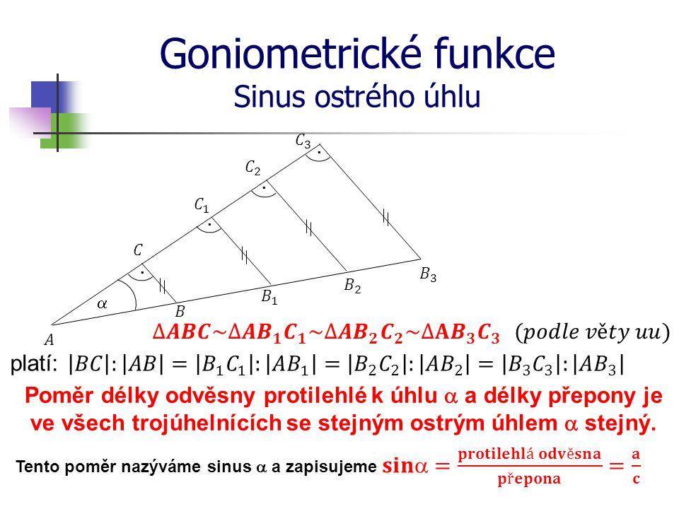 Goniometrické funkce Sinus ostrého úhlu platí: Poměr délky odvěsny protilehlé k úhlu  a délky přepony je ve všech trojúhelnících se stejným ostrým úhlem  stejný.
