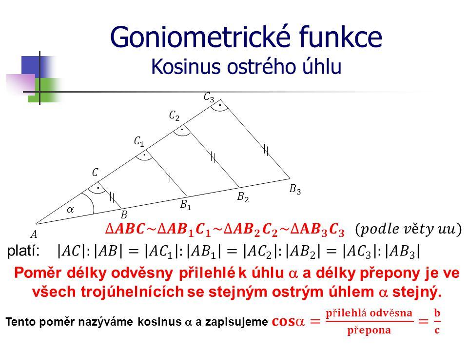 Goniometrické funkce Kosinus ostrého úhlu platí: Poměr délky odvěsny přilehlé k úhlu  a délky přepony je ve všech trojúhelnících se stejným ostrým úh