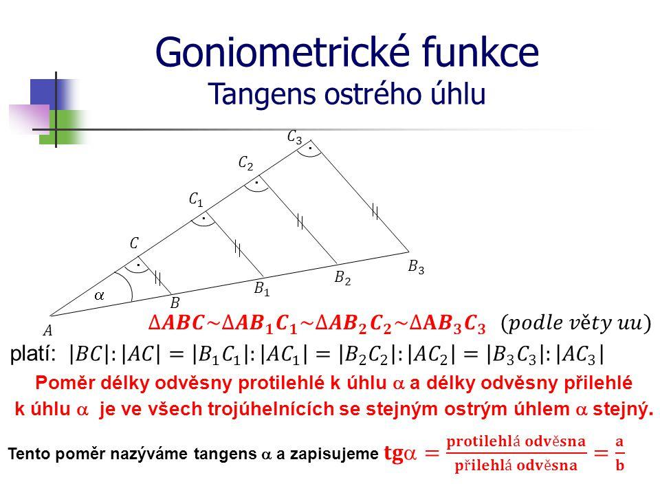Goniometrické funkce Tangens ostrého úhlu platí: Poměr délky odvěsny protilehlé k úhlu  a délky odvěsny přilehlé k úhlu  je ve všech trojúhelnících se stejným ostrým úhlem  stejný.