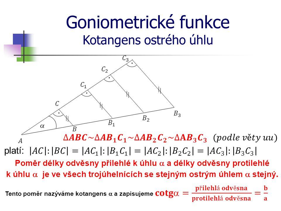Goniometrické funkce Kotangens ostrého úhlu platí: Poměr délky odvěsny přilehlé k úhlu  a délky odvěsny protilehlé k úhlu  je ve všech trojúhelnícíc