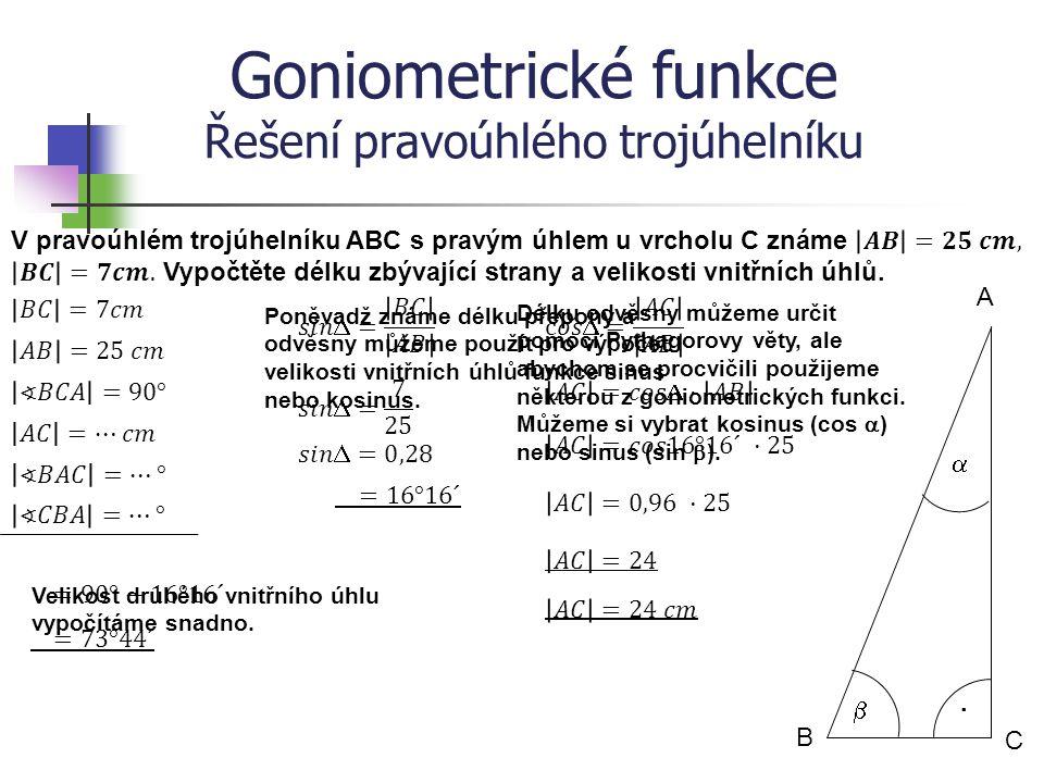 Goniometrické funkce Řešení pravoúhlého trojúhelníku B A C   · Poněvadž známe délku přepony a velikosti obou vnitřních úhlů můžeme použít pro výpočet délky zbývajících stran funkce sinus nebo kosinus.