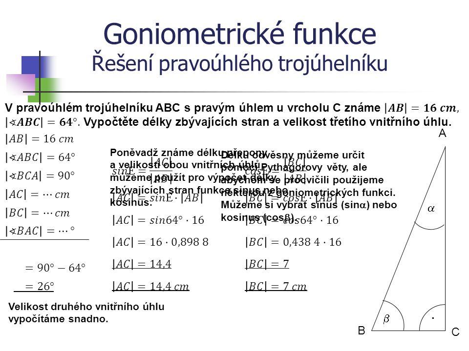 Goniometrické funkce Řešení pravoúhlého trojúhelníku B A C   · Poněvadž známe délku odvěsny a velikosti obou vnitřních úhlů můžeme použít pro výpočet délky zbývajících stran libovolné goniometrické funkce, podle toho zda budeme počítat druhou odvěsnu (funkce tangens nebo kotangens) či přeponu (funkce sinus nebo kosinus).