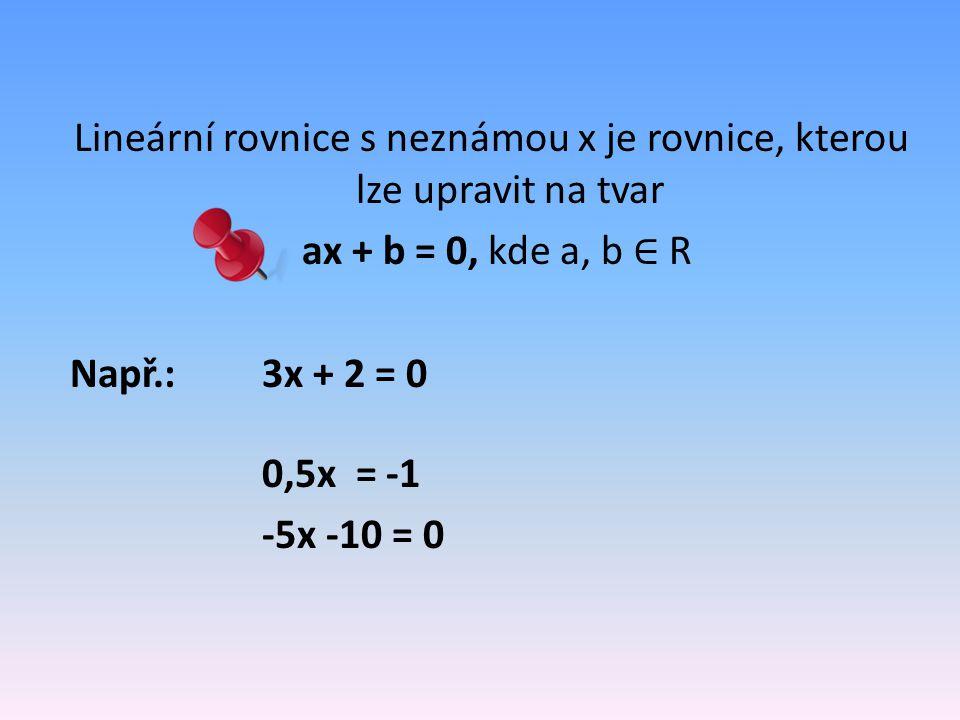 Lineární rovnice s neznámou x je rovnice, kterou lze upravit na tvar ax + b = 0, kde a, b ∈ R Např.: 3x + 2 = 0 0,5x = -1 -5x -10 = 0