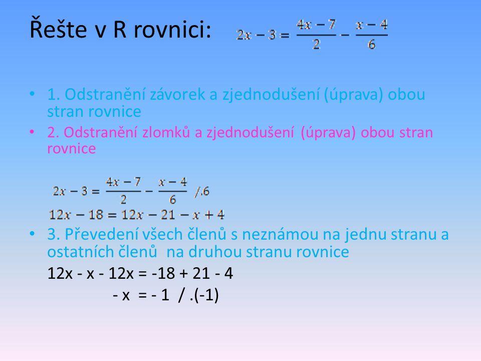 Řešte v R rovnici: 1. Odstranění závorek a zjednodušení (úprava) obou stran rovnice 2. Odstranění zlomků a zjednodušení (úprava) obou stran rovnice 3.