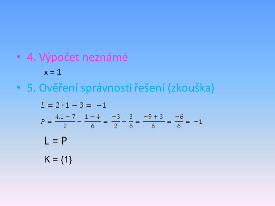 4. Výpočet neznámé x = 1 5. Ověření správnosti řešení (zkouška) L = P K = {1}