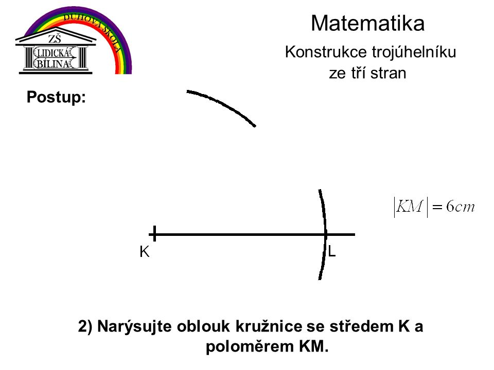 Matematika Konstrukce trojúhelníku ze tří stran 2) Narýsujte oblouk kružnice se středem K a poloměrem KM. Postup: