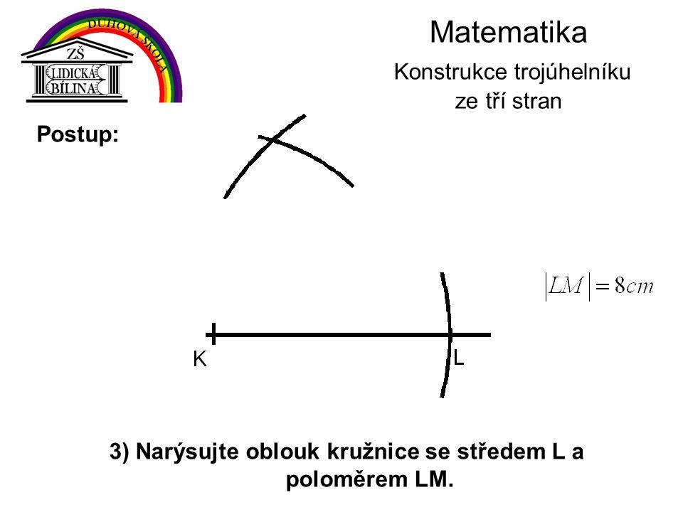 Matematika Konstrukce trojúhelníku ze tří stran 3) Narýsujte oblouk kružnice se středem L a poloměrem LM. Postup:
