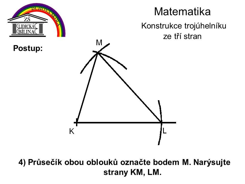 Matematika Konstrukce trojúhelníku ze tří stran 4) Průsečík obou oblouků označte bodem M. Narýsujte strany KM, LM. Postup: