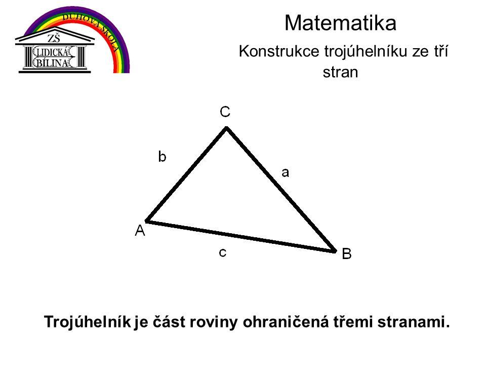 Matematika Konstrukce trojúhelníku ze tří stran Trojúhelník je část roviny ohraničená třemi stranami.