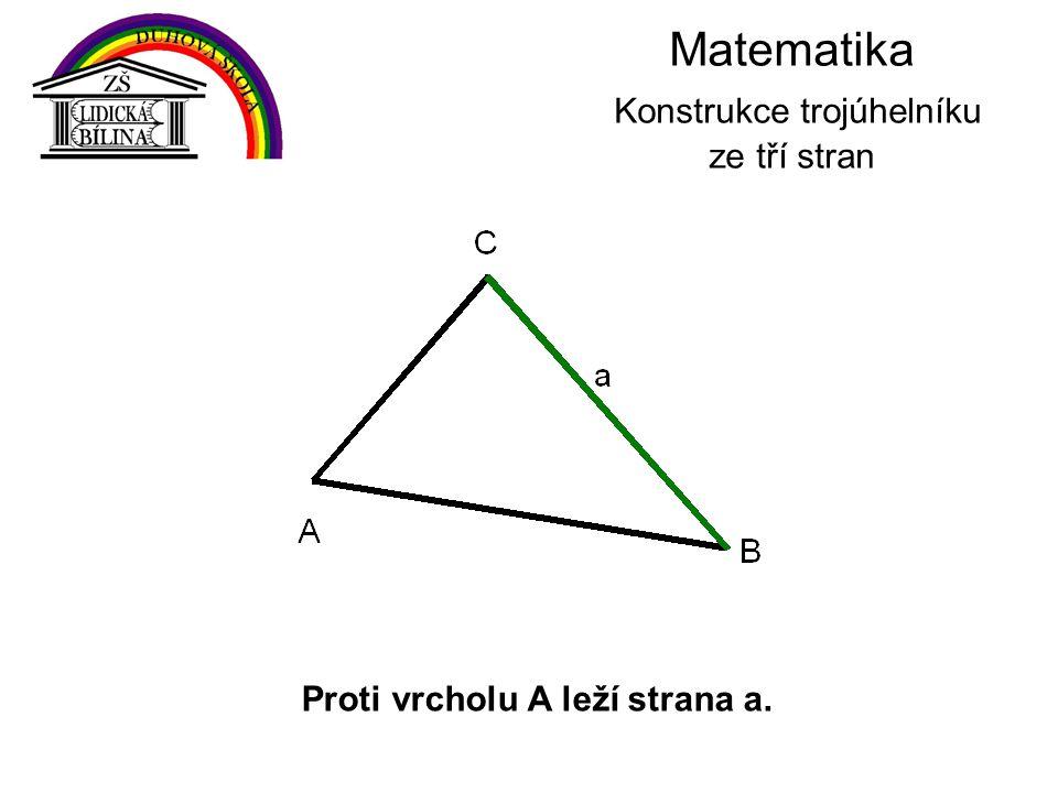 Matematika Konstrukce trojúhelníku ze tří stran Proti vrcholu A leží strana a.