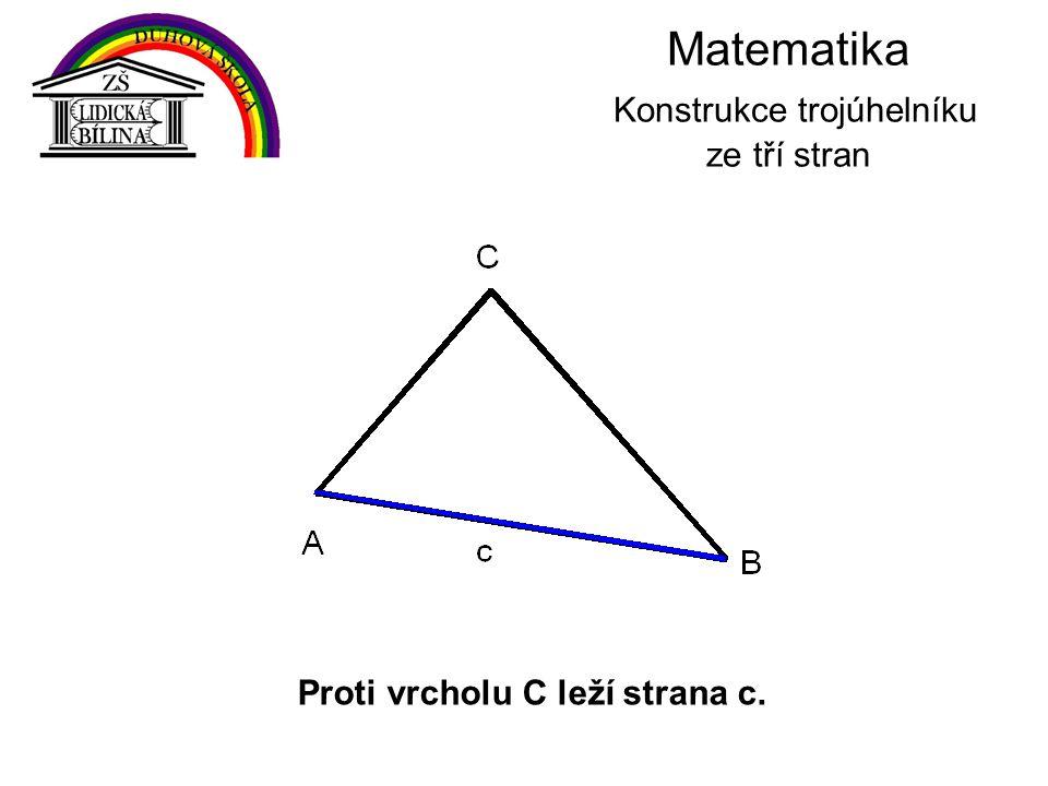Matematika Konstrukce trojúhelníku ze tří stran Proti vrcholu C leží strana c.