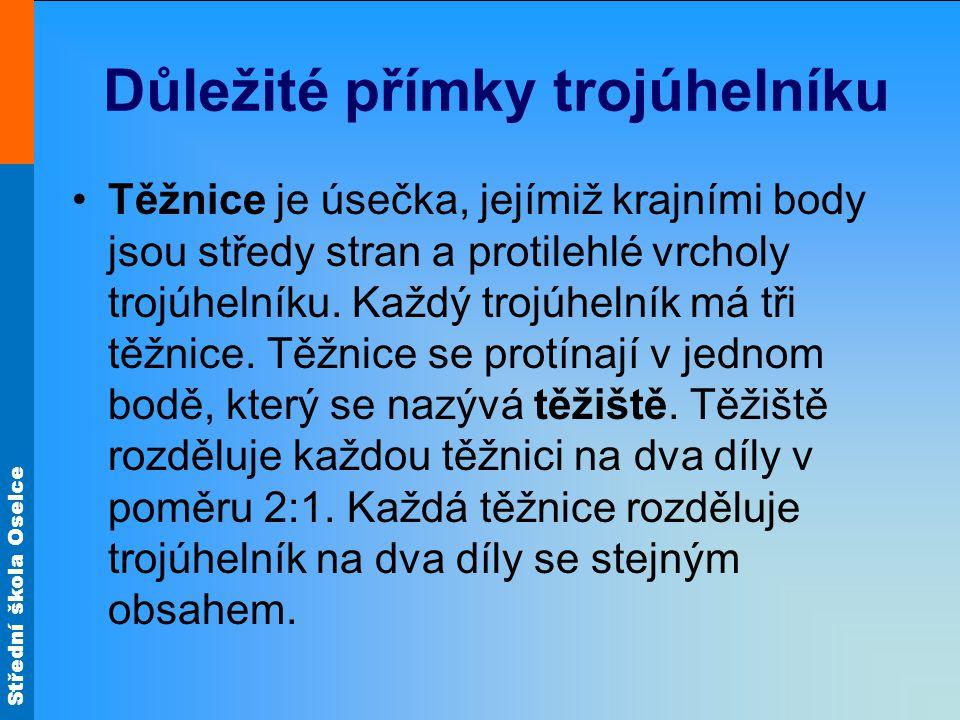Střední škola Oselce Důležité přímky trojúhelníku Těžnice je úsečka, jejímiž krajními body jsou středy stran a protilehlé vrcholy trojúhelníku. Každý
