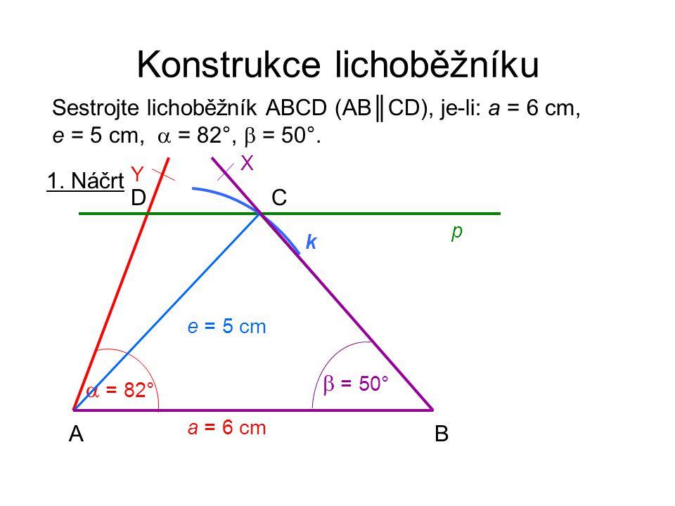 Konstrukce lichoběžníku Sestrojte lichoběžník ABCD (AB║CD), je-li: a = 6 cm, e = 5 cm,  = 82°,  = 50°. 1. Náčrt a = 6 cm AB CD e = 5 cm  = 82° Y p